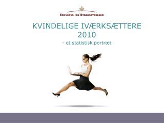 KVINDELIGE IVÆRKSÆTTERE 2010 - et statistisk portræt