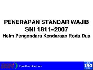 PENERAPAN STANDAR WAJIB SNI 1811–2007  Helm Pengendara Kendaraan Roda Dua