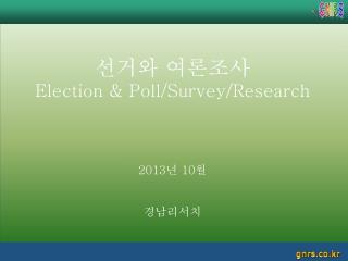 선거와 여론조사 Election & Poll/Survey/Research 2013 년  10 월 경남리서치