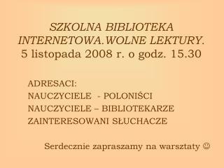 SZKOLNA BIBLIOTEKA INTERNETOWA.WOLNE LEKTURY. 5 listopada 2008 r. o godz. 15.30