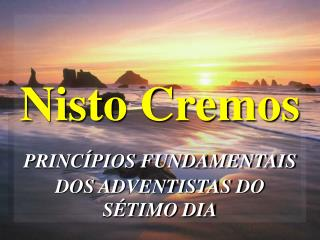 Nisto Cremos PRINCÍPIOS FUNDAMENTAIS  DOS ADVENTISTAS DO SÉTIMO DIA