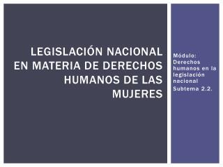 Legislación  nacional en materia de Derechos Humanos de las Mujeres