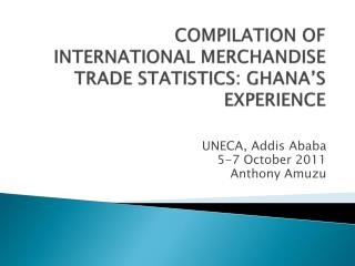 COMPILATION OF INTERNATIONAL MERCHANDISE TRADE STATISTICS: GHANA'S EXPERIENCE