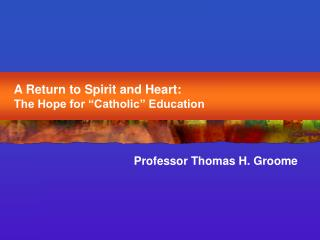 A Return to Spirit and Heart:   The Hope for  Catholic  Education