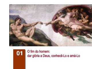 O fim do homem:  dar glória a Deus, conhecê-Lo e amá-Lo