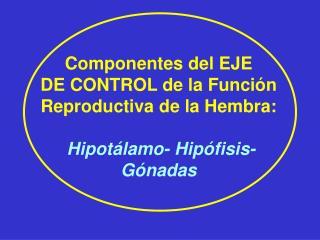 Componentes del EJE DE CONTROL de la Función Reproductiva de la Hembra: Hipotálamo- Hipófisis-