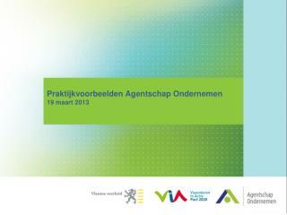 Praktijkvoorbeelden Agentschap Ondernemen 19 maart 2013