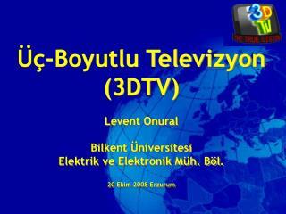 Üç-Boyutlu Televizyon (3DTV) Levent Onural Bilkent Üniversitesi Elektrik ve Elektronik Müh. Böl.