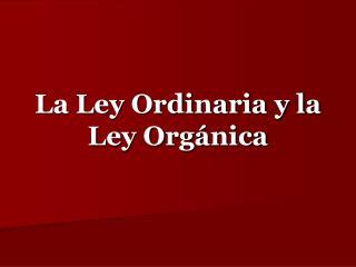 La Ley Ordinaria y la Ley Orgánica
