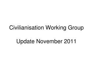 Civilianisation Working Group Update November 2011