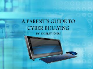 A PARENT'S GUIDE TO CYBER BULLYING BY: SHIRLEY JONES