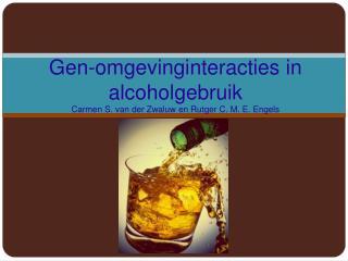Gen- omgevinginteracties  in alcoholgebruik Carmen S. van der Zwaluw en Rutger C. M. E. Engels
