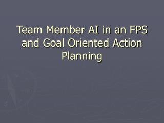 Team Member AI in an FPS and Goal Oriented Action Planning
