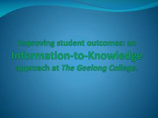 Improving student outcomes: an  Information-to-Knowledge  approach at  The Geelong College .