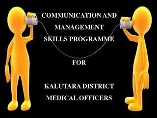 COMMUNICATION  AND      MANAGEMENT  SKILLS PROGRAMME  FOR  KALUTARA DISTRICT MEDICAL OFFICERS