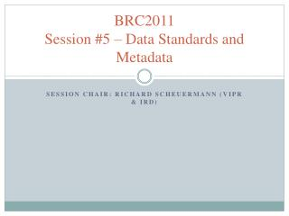 BRC2011 Session #5 – Data Standards and Metadata