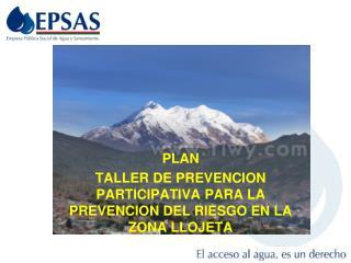 PLAN TALLER DE PREVENCION PARTICIPATIVA PARA LA PREVENCION DEL RIESGO EN LA ZONA LLOJETA