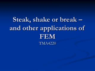 Steak, shake or break � and other applications of FEM