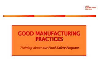 GOOD MANUFACTURING PRACTICES Training about our Food Safety Program