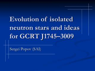 Evolution of isolated neutron stars  and ideas for GCRT J 1745–3009