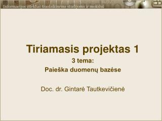 Tiriamasis projektas 1 3 tema:  Paieška duomenų bazėse Doc. dr. Gintarė Tautkevičienė