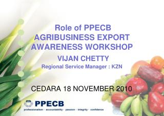 Role of PPECB  AGRIBUSINESS EXPORT AWARENESS WORKSHOP  VIJAN CHETTY Regional Service Manager : KZN