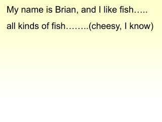 My name is Brian, and I like fish….. all kinds of fish……..(cheesy, I know)