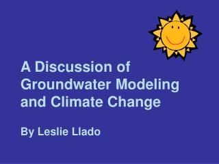 A Discussion of Groundwater Modeling and Climate Change  By Leslie Llado