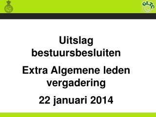 Uitslag bestuursbesluiten Extra Algemene leden vergadering   22 januari 2014