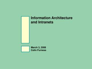 Information Architecture  and Intranets March 3, 2008 Colin Furness
