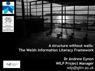A structure without walls:  The Welsh Information Literacy Framework Dr Andrew Eynon