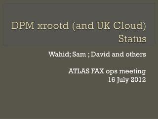 DPM  xrootd  (and UK Cloud) Status