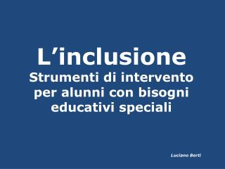 L'inclusione Strumenti di intervento per alunni con bisogni educativi speciali Luciano Berti