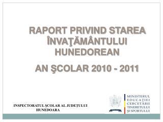 RAPORT PRIVIND STAREA Î NVA ŢĂ M Â NTULUI HUNEDOREAN  AN  Ş COLAR 2010 - 2011
