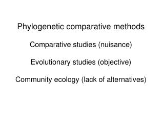 Phylogenetic comparative methods Comparative studies (nuisance) Evolutionary studies (objective)