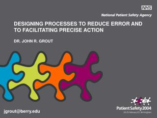 DESIGNING PROCESSES TO REDUCE ERROR AND TO FACILITATING PRECISE ACTION  DR. JOHN R. GROUT