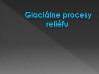 Glaciálne procesy reliéfu
