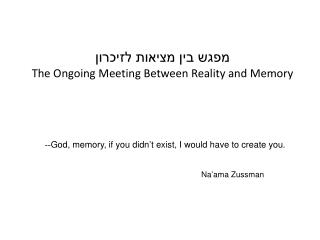 God, memory, if you didn't exist, I would have to create you. --  Na'ama Zussman