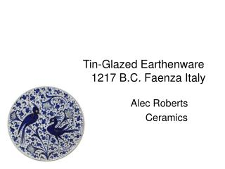 Tin-Glazed Earthenware                        1217 B.C. Faenza Italy