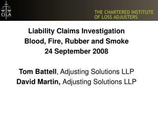 Liability Claims Investigation Blood, Fire, Rubber and Smoke 24 September 2008  Tom Battell, Adjusting Solutions LLP Dav