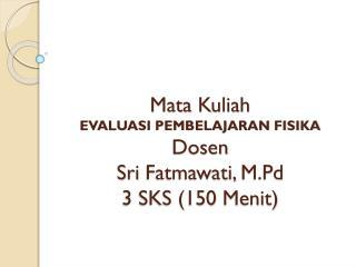 Mata  Kuliah EVALUASI PEMBELAJARAN FISIKA Dosen Sri  Fatmawati ,  M.Pd 3 SKS (150  Menit )