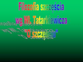 Filozofia szczęścia  wg Wł. Tatarkiewicza