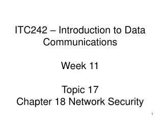 ITC242 – Introduction to Data Communications Week 11 Topic 17  Chapter 18 Network Security