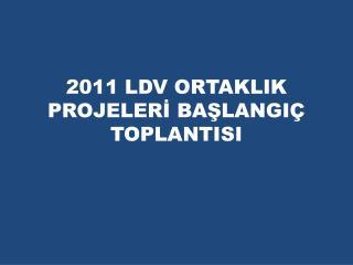 2011 LDV ORTAKLIK PROJELERİ BAŞLANGIÇ TOPLANTISI