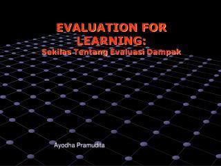 EVALUATION FOR LEARNING: Sekilas Tentang Evaluasi Dampak