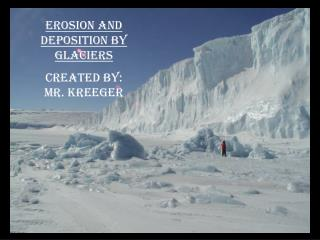 Erosion and Deposition by Glaciers Created By:           Mr. Kreeger