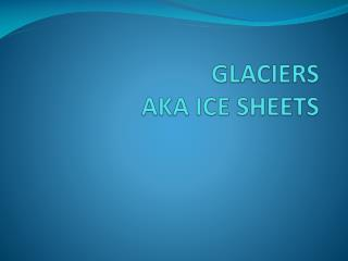GLACIERS  AKA ICE SHEETS