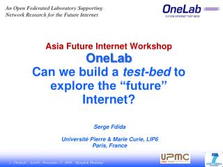"Asia Future Internet Workshop OneLab Can we build a  test-bed  to explore the ""future"" Internet?"