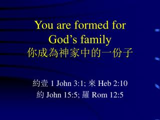 You are formed for  God's family 你成為神家中的一份子