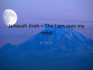 Jehovah Jireh   The I am sees my need